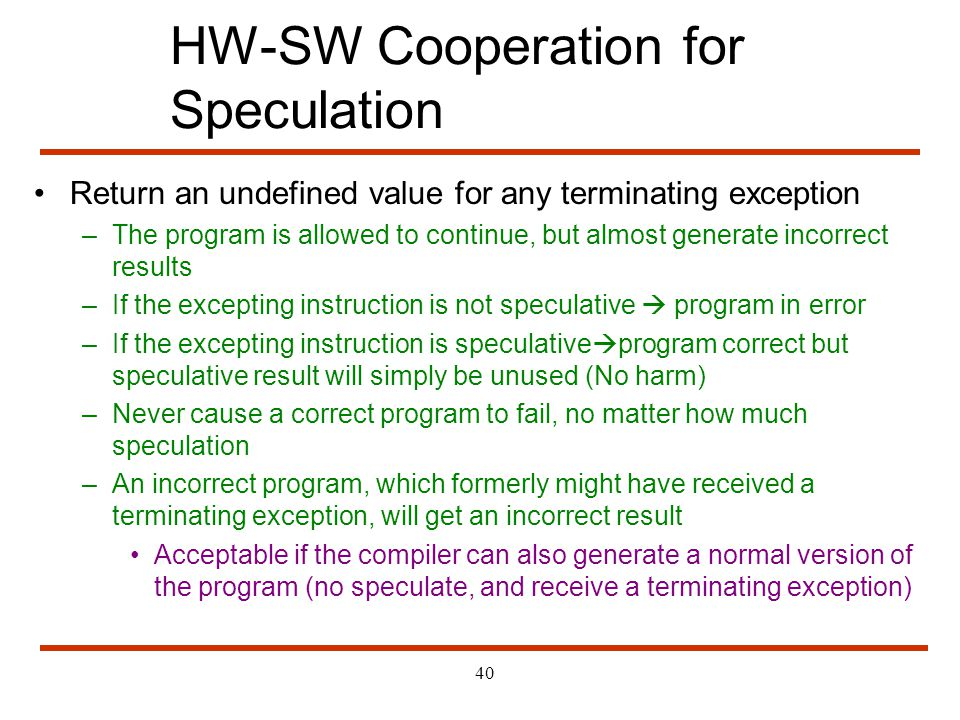 40 HW-SW Cooperation for Speculation Return an undefined value for any terminating exception –The program is allowed to continue, but almost generate