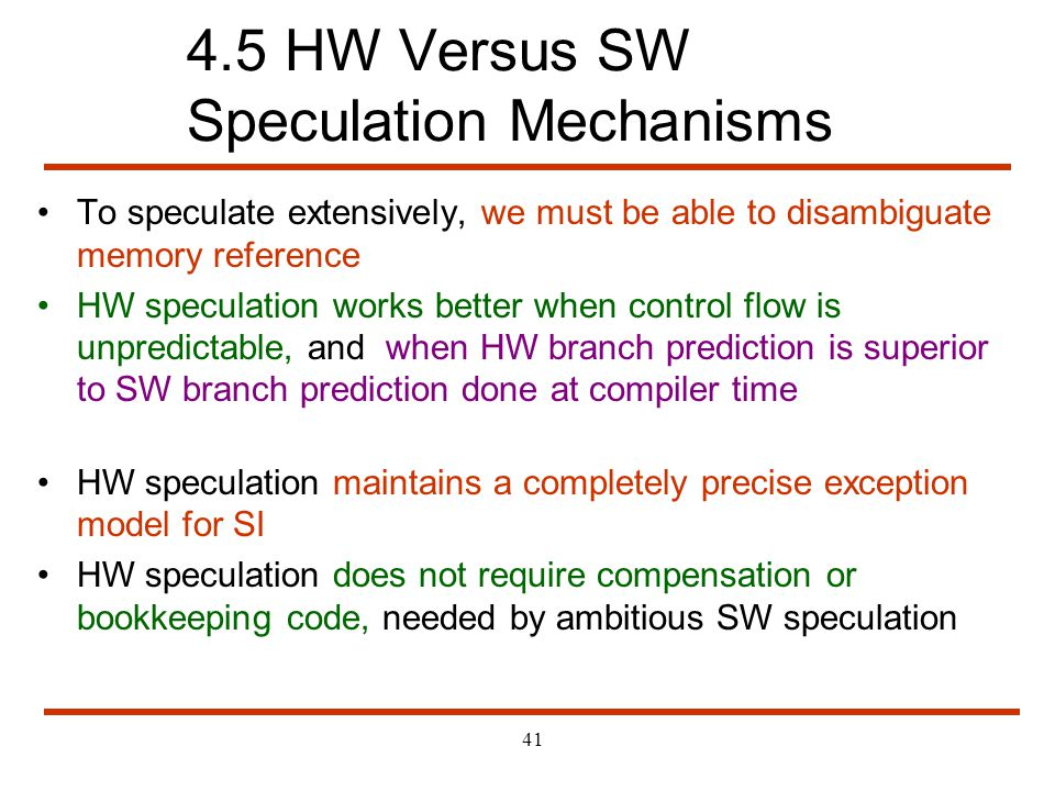 41 4.5 HW Versus SW Speculation Mechanisms To speculate extensively, we must be able to disambiguate memory reference HW speculation works better when