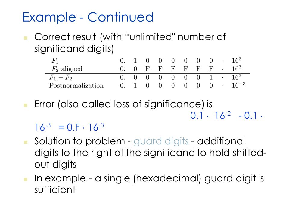 Example - Continued Correct result (with unlimited number of significand digits) Error (also called loss of significance) is 0.1  16 -2 - 0.1  16 -3 = 0.F  16 -3 Solution to problem - guard digits - additional digits to the right of the significand to hold shifted- out digits In example - a single (hexadecimal) guard digit is sufficient