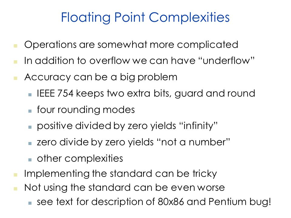 Floating Point Complexities Operations are somewhat more complicated In addition to overflow we can have underflow Accuracy can be a big problem IEEE 754 keeps two extra bits, guard and round four rounding modes positive divided by zero yields infinity zero divide by zero yields not a number other complexities Implementing the standard can be tricky Not using the standard can be even worse see text for description of 80x86 and Pentium bug!