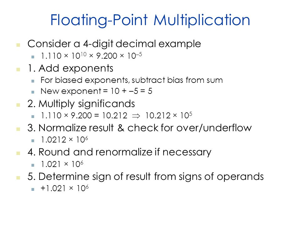 Floating-Point Multiplication Consider a 4-digit decimal example 1.110 × 10 10 × 9.200 × 10 –5 1.