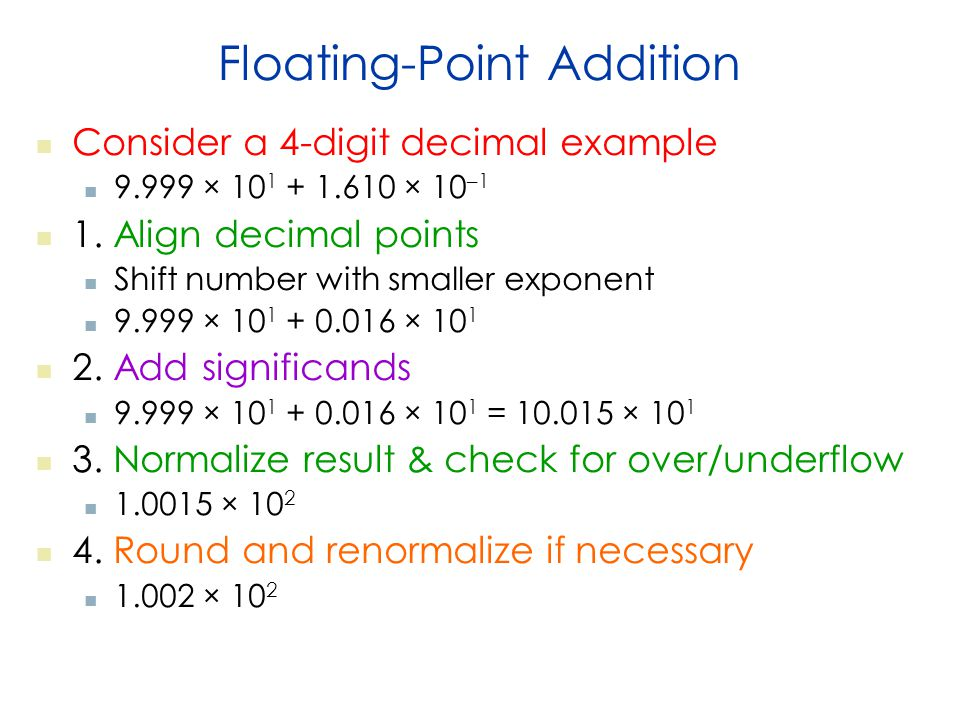 Floating-Point Addition Consider a 4-digit decimal example 9.999 × 10 1 + 1.610 × 10 –1 1.