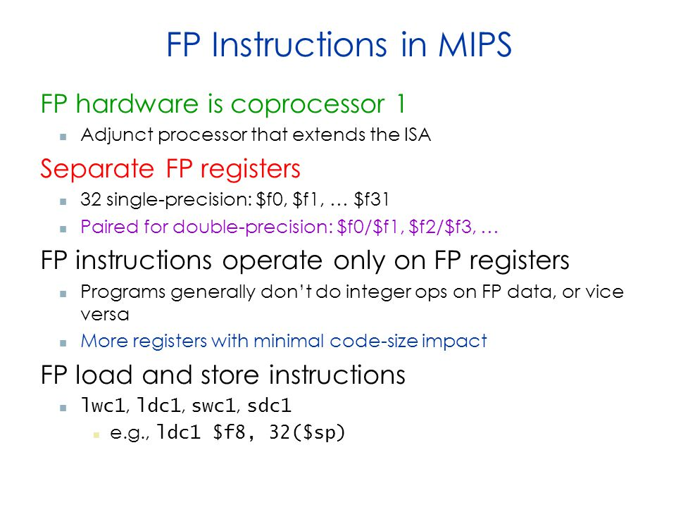 FP Instructions in MIPS FP hardware is coprocessor 1 Adjunct processor that extends the ISA Separate FP registers 32 single-precision: $f0, $f1, … $f31 Paired for double-precision: $f0/$f1, $f2/$f3, … FP instructions operate only on FP registers Programs generally don't do integer ops on FP data, or vice versa More registers with minimal code-size impact FP load and store instructions lwc1, ldc1, swc1, sdc1 e.g., ldc1 $f8, 32($sp)