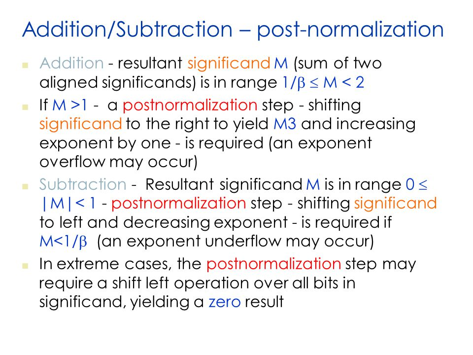 Addition/Subtraction – post-normalization Addition - resultant significand M (sum of two aligned significands) is in range 1/   M < 2 If M >1 - a postnormalization step - shifting significand to the right to yield M3 and increasing exponent by one - is required (an exponent overflow may occur) Subtraction - Resultant significand M is in range 0  |M|< 1 - postnormalization step - shifting significand to left and decreasing exponent - is required if M<1/  (an exponent underflow may occur) In extreme cases, the postnormalization step may require a shift left operation over all bits in significand, yielding a zero result
