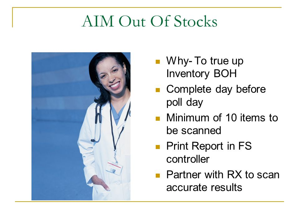 AIM Out Of Stocks Why- To true up Inventory BOH Complete day before poll day Minimum of 10 items to be scanned Print Report in FS controller Partner with RX to scan accurate results