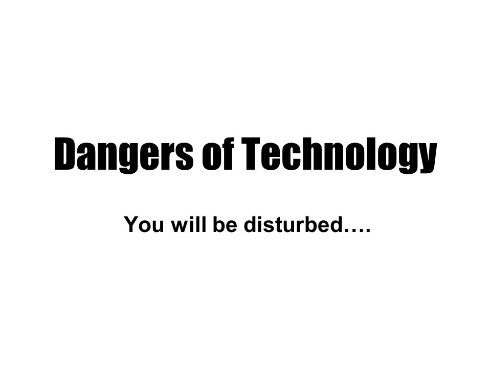 Dangers of Technology You will be disturbed….