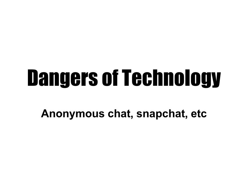 Dangers of Technology Anonymous chat, snapchat, etc