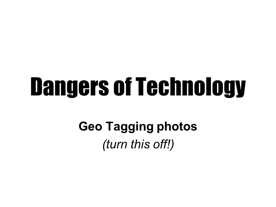Dangers of Technology Geo Tagging photos (turn this off!)