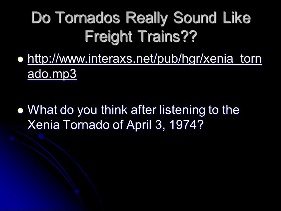 Do Tornados Really Sound Like Freight Trains?? http://www.interaxs.net/pub/hgr/xenia_torn ado.mp3 http://www.interaxs.net/pub/hgr/xenia_torn ado.mp3 h