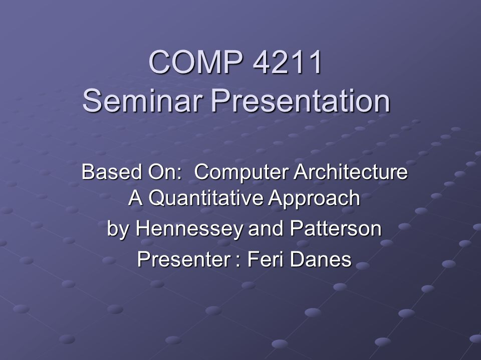 COMP 4211 Seminar Presentation Based On: Computer Architecture A Quantitative Approach by Hennessey and Patterson Presenter : Feri Danes