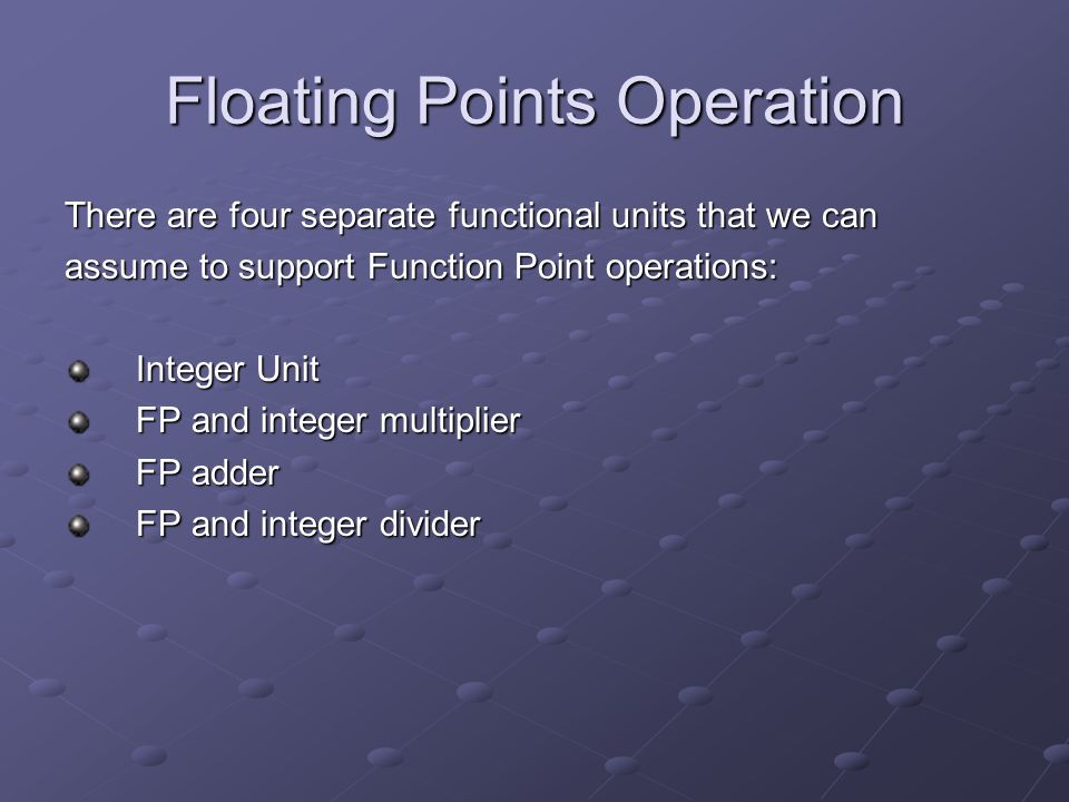 Floating Points Operation There are four separate functional units that we can assume to support Function Point operations: Integer Unit FP and integer multiplier FP adder FP and integer divider