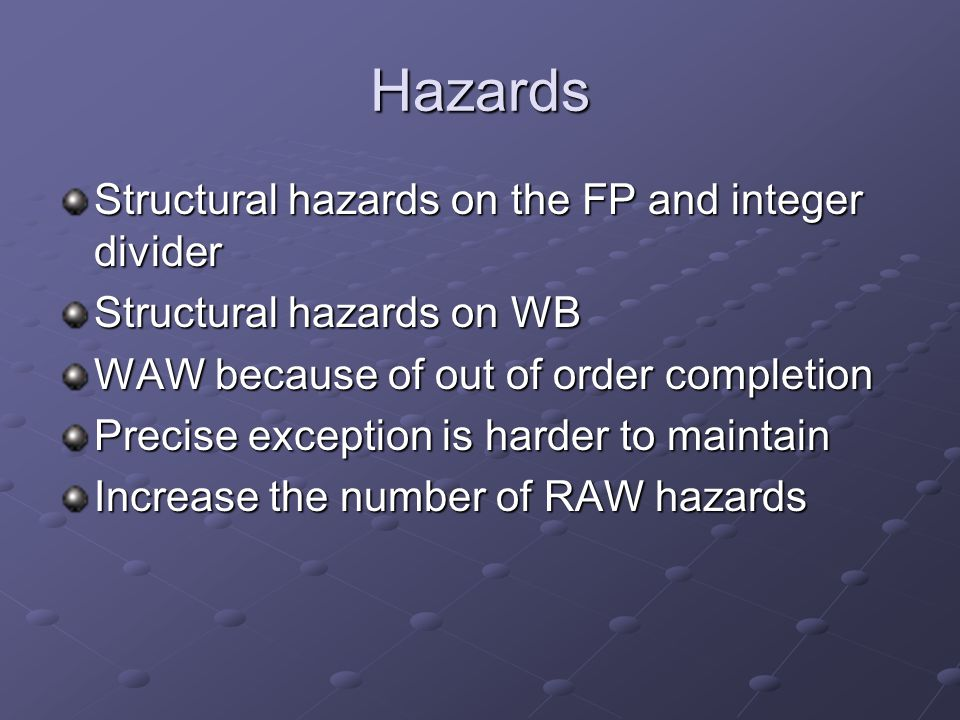 Hazards Structural hazards on the FP and integer divider Structural hazards on WB WAW because of out of order completion Precise exception is harder to maintain Increase the number of RAW hazards