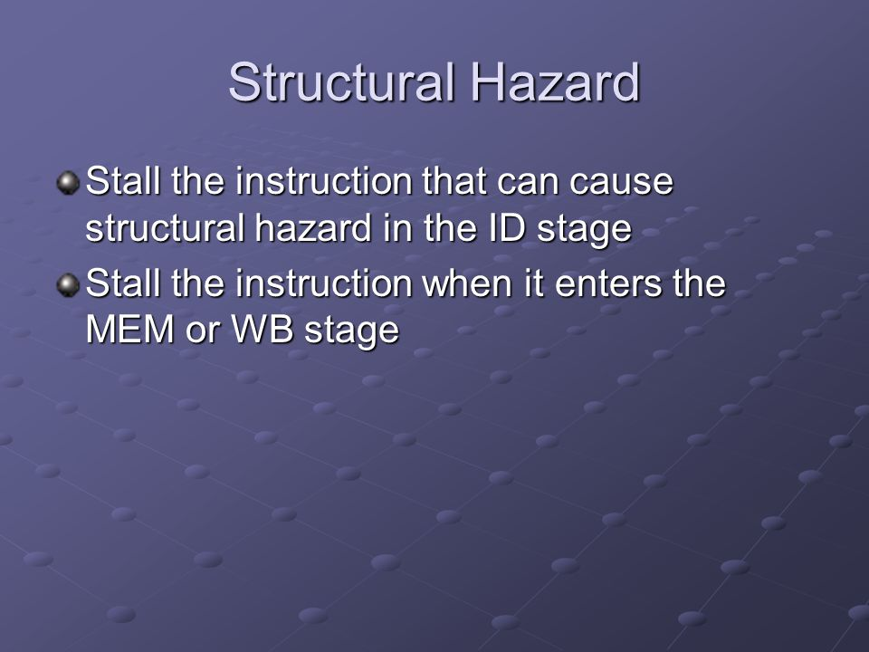 Structural Hazard Stall the instruction that can cause structural hazard in the ID stage Stall the instruction when it enters the MEM or WB stage