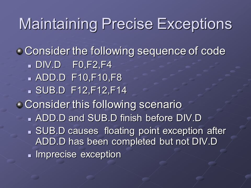 Maintaining Precise Exceptions Consider the following sequence of code DIV.D F0,F2,F4 DIV.D F0,F2,F4 ADD.D F10,F10,F8 ADD.D F10,F10,F8 SUB.D F12,F12,F14 SUB.D F12,F12,F14 Consider this following scenario ADD.D and SUB.D finish before DIV.D ADD.D and SUB.D finish before DIV.D SUB.D causes floating point exception after ADD.D has been completed but not DIV.D SUB.D causes floating point exception after ADD.D has been completed but not DIV.D Imprecise exception Imprecise exception