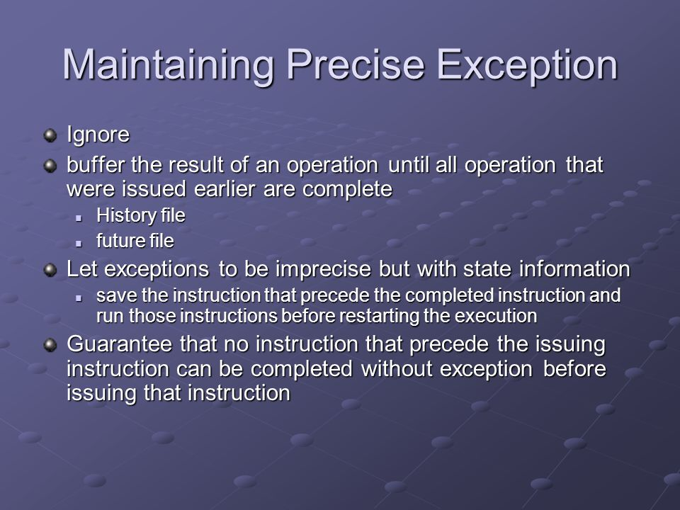 Maintaining Precise Exception Ignore buffer the result of an operation until all operation that were issued earlier are complete History file History file future file future file Let exceptions to be imprecise but with state information save the instruction that precede the completed instruction and run those instructions before restarting the execution save the instruction that precede the completed instruction and run those instructions before restarting the execution Guarantee that no instruction that precede the issuing instruction can be completed without exception before issuing that instruction