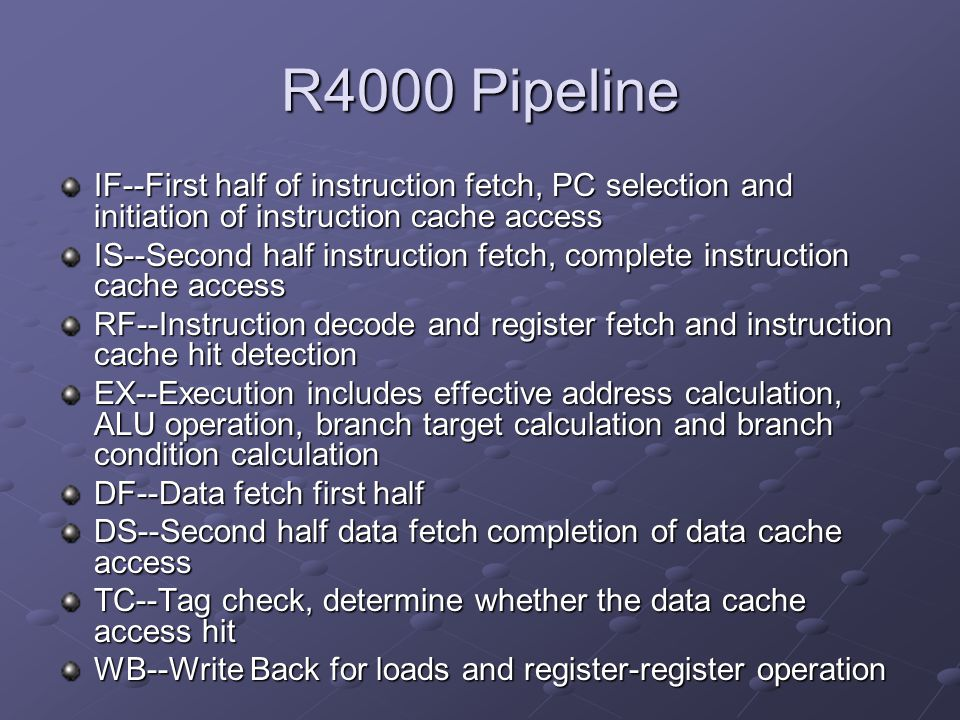 IF--First half of instruction fetch, PC selection and initiation of instruction cache access IS--Second half instruction fetch, complete instruction cache access RF--Instruction decode and register fetch and instruction cache hit detection EX--Execution includes effective address calculation, ALU operation, branch target calculation and branch condition calculation DF--Data fetch first half DS--Second half data fetch completion of data cache access TC--Tag check, determine whether the data cache access hit WB--Write Back for loads and register-register operation