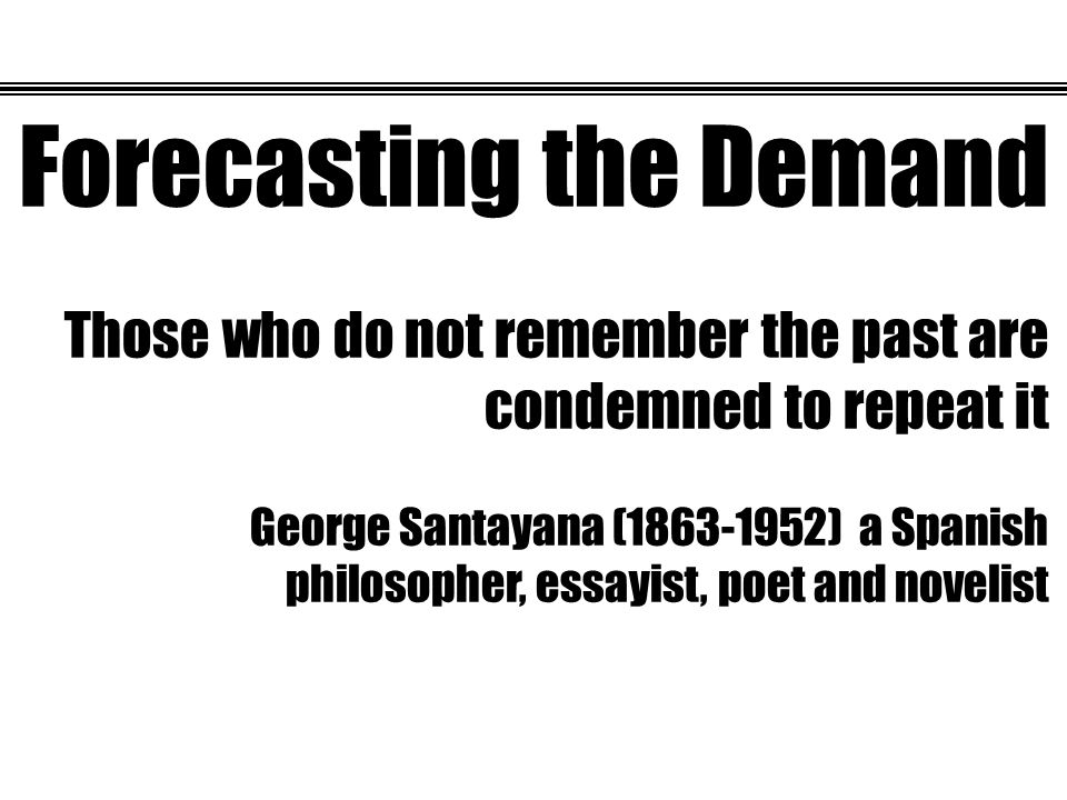 Forecasting the Demand Those who do not remember the past are condemned to repeat it George Santayana (1863-1952) a Spanish philosopher, essayist, poet and novelist