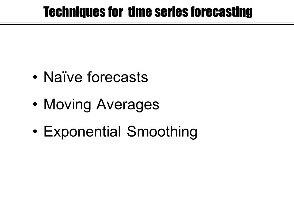 Naïve forecasts Moving Averages Exponential Smoothing Techniques for time series forecasting