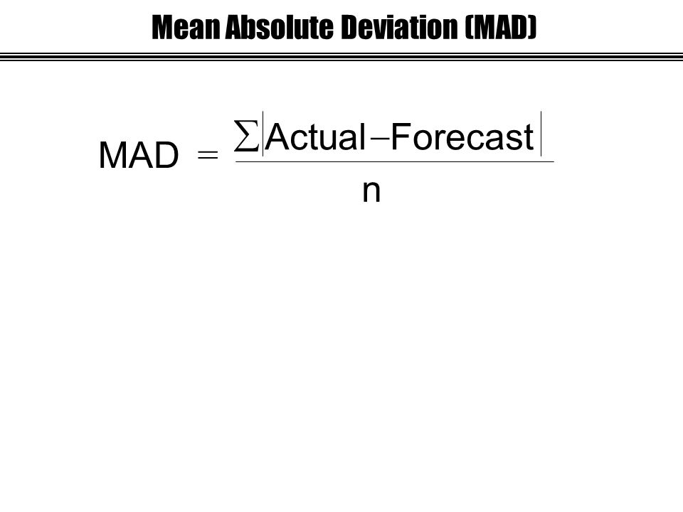 MAD = ActualForecast   n Mean Absolute Deviation (MAD)