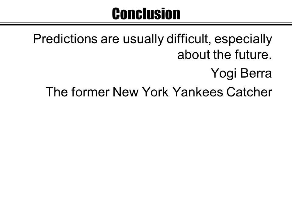 Conclusion Predictions are usually difficult, especially about the future.