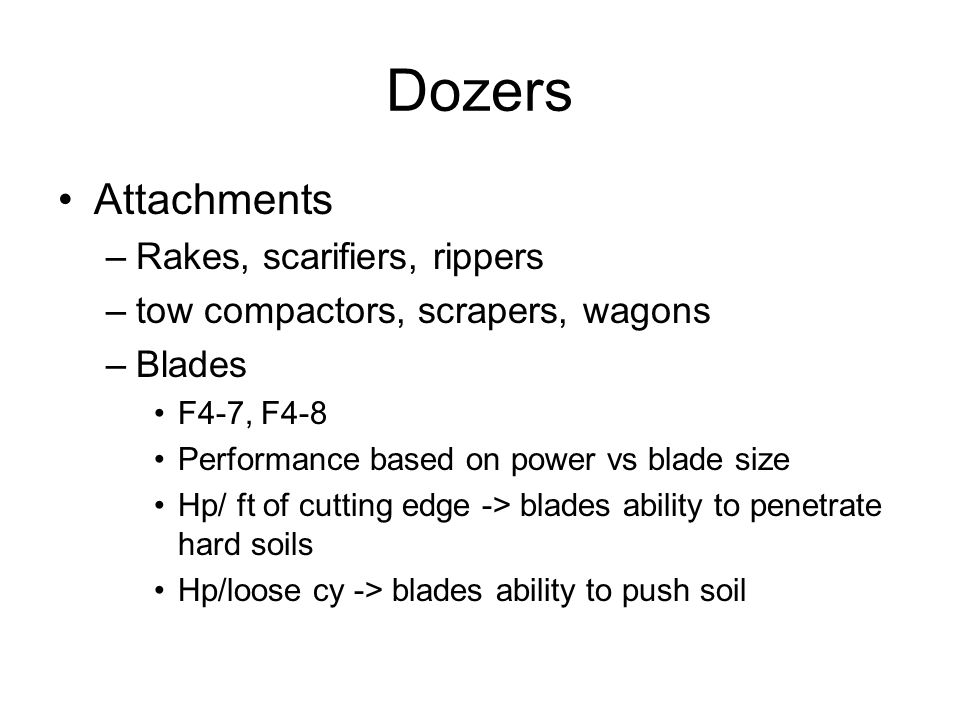Dozers Attachments –Rakes, scarifiers, rippers –tow compactors, scrapers, wagons –Blades F4-7, F4-8 Performance based on power vs blade size Hp/ ft of