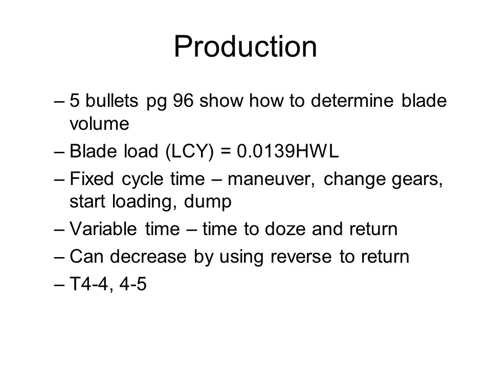 Production –5 bullets pg 96 show how to determine blade volume –Blade load (LCY) = 0.0139HWL –Fixed cycle time – maneuver, change gears, start loading