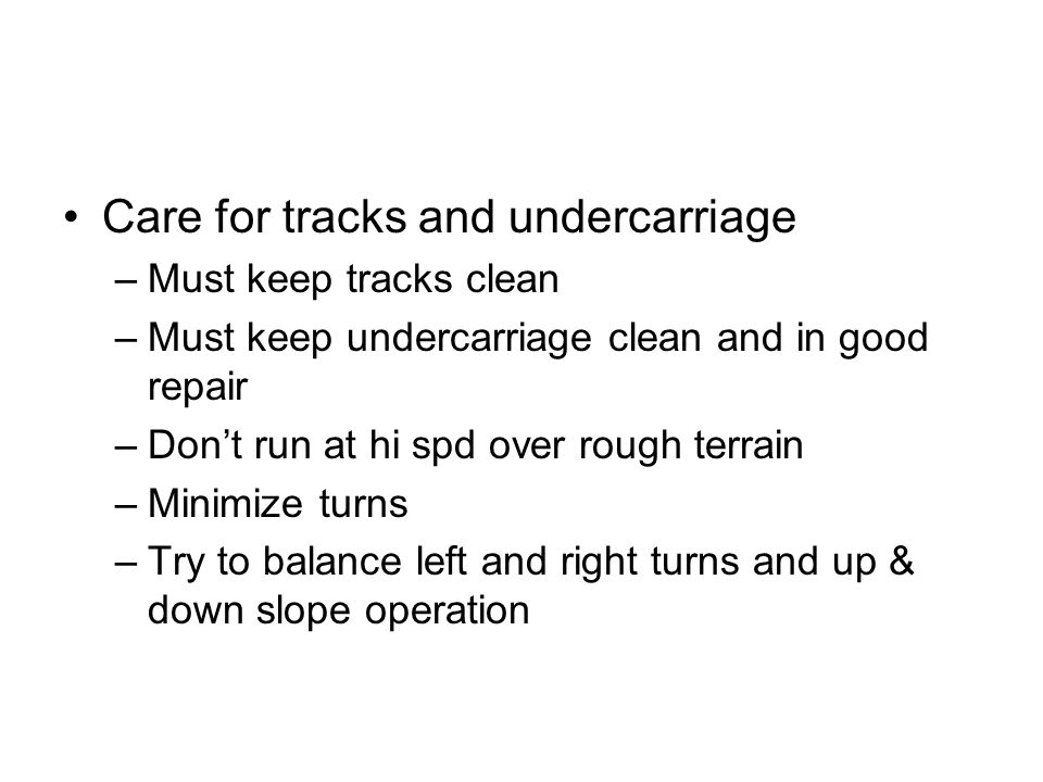 Care for tracks and undercarriage –Must keep tracks clean –Must keep undercarriage clean and in good repair –Don't run at hi spd over rough terrain –M