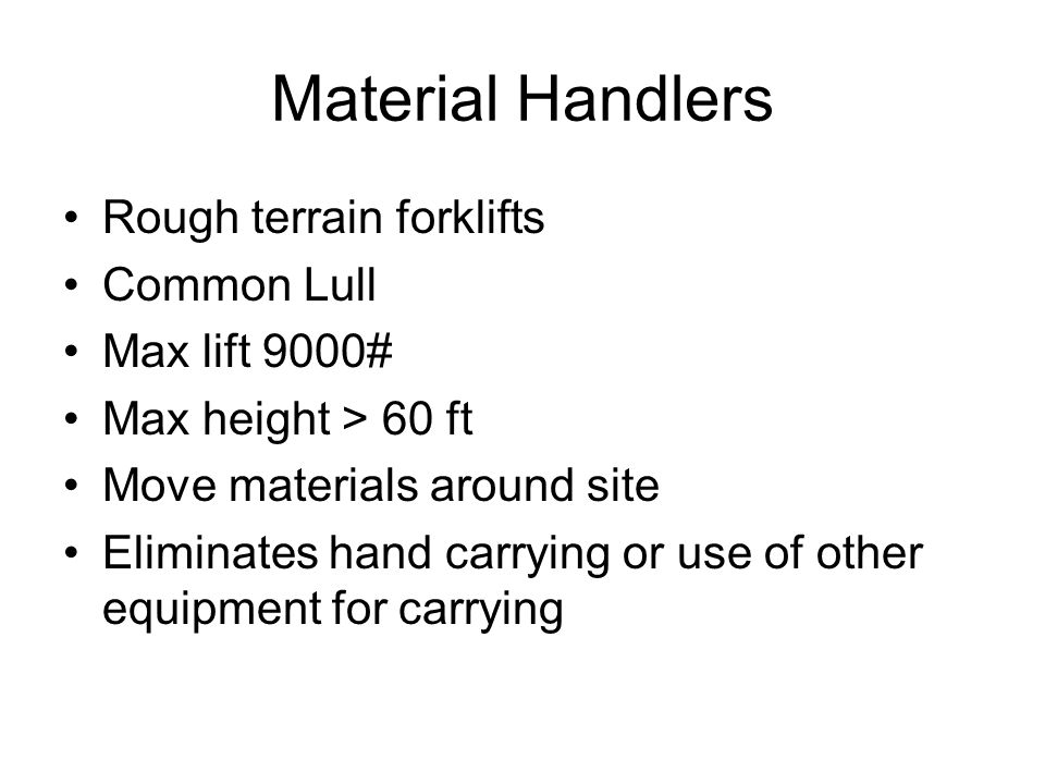Material Handlers Rough terrain forklifts Common Lull Max lift 9000# Max height > 60 ft Move materials around site Eliminates hand carrying or use of other equipment for carrying