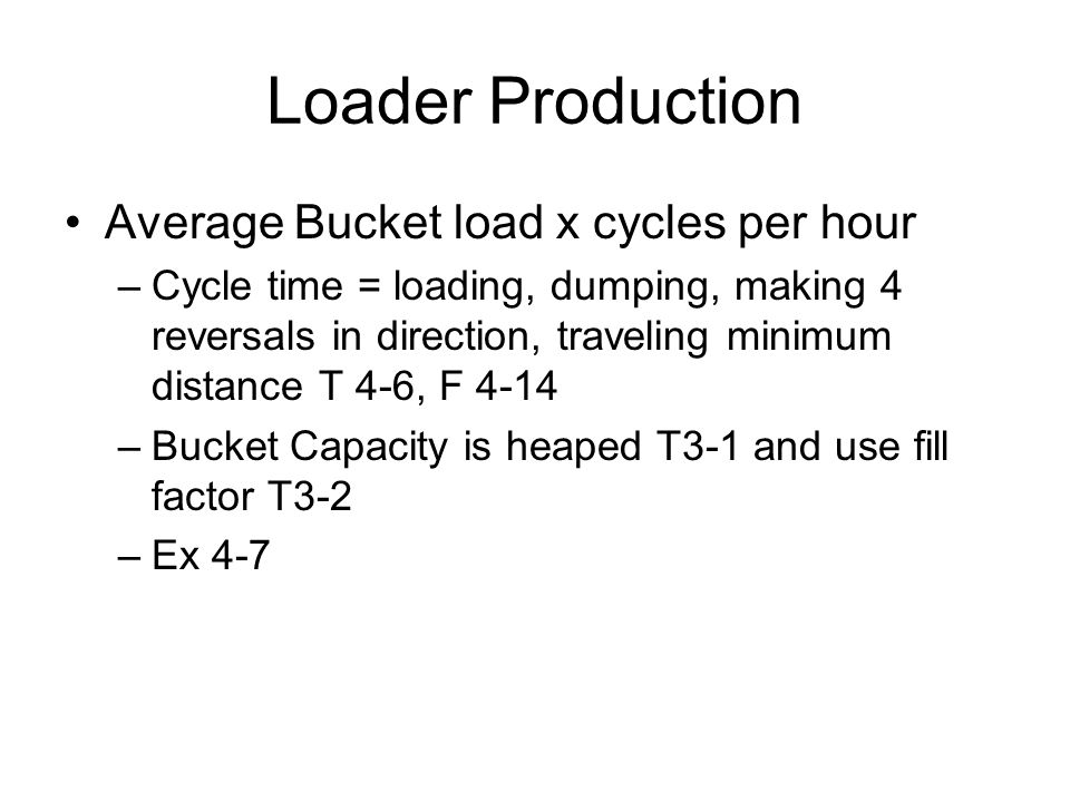 Loader Production Average Bucket load x cycles per hour –Cycle time = loading, dumping, making 4 reversals in direction, traveling minimum distance T 4-6, F 4-14 –Bucket Capacity is heaped T3-1 and use fill factor T3-2 –Ex 4-7