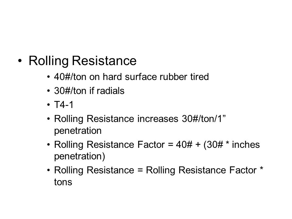 """Rolling Resistance 40#/ton on hard surface rubber tired 30#/ton if radials T4-1 Rolling Resistance increases 30#/ton/1"""" penetration Rolling Resistance"""