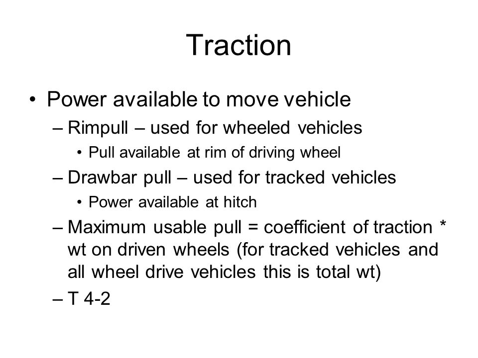 Traction Power available to move vehicle –Rimpull – used for wheeled vehicles Pull available at rim of driving wheel –Drawbar pull – used for tracked vehicles Power available at hitch –Maximum usable pull = coefficient of traction * wt on driven wheels (for tracked vehicles and all wheel drive vehicles this is total wt) –T 4-2