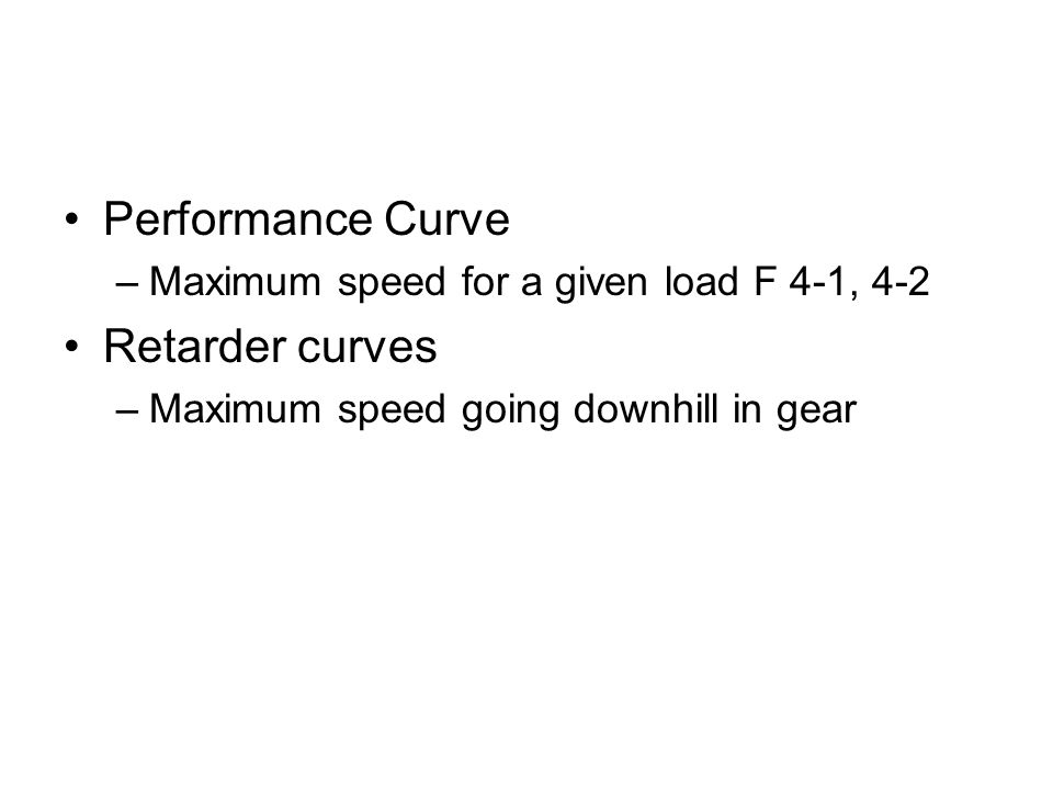 Performance Curve –Maximum speed for a given load F 4-1, 4-2 Retarder curves –Maximum speed going downhill in gear