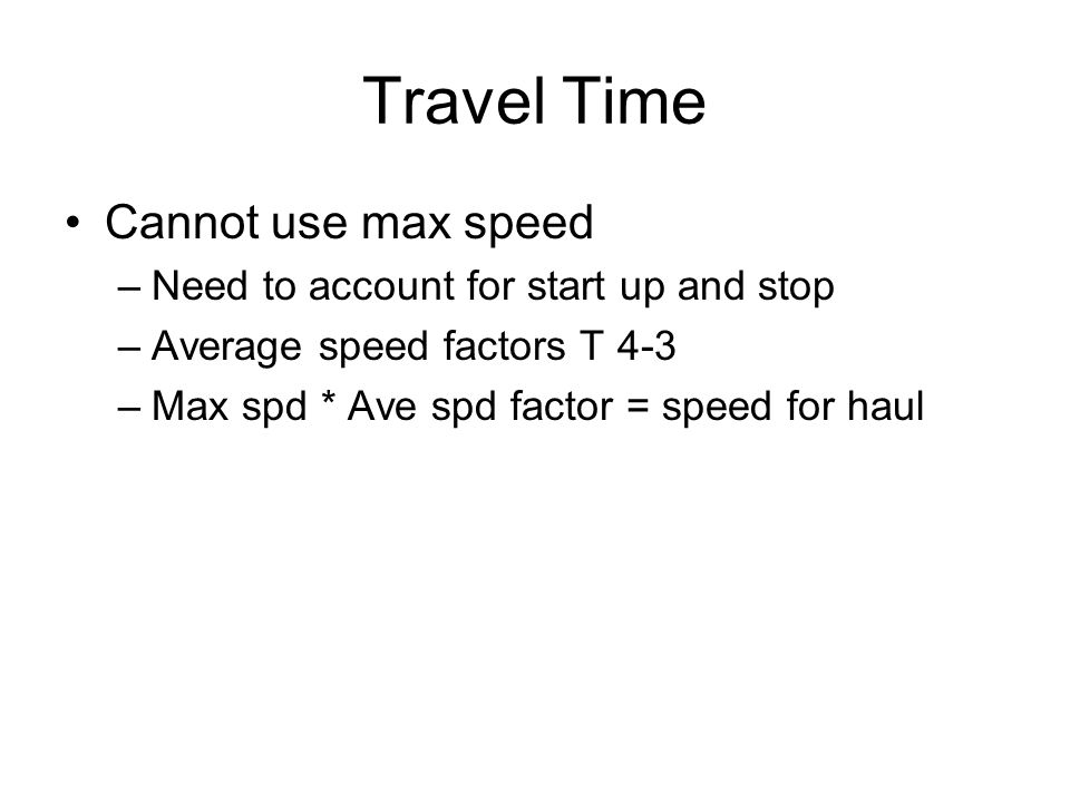 Travel Time Cannot use max speed –Need to account for start up and stop –Average speed factors T 4-3 –Max spd * Ave spd factor = speed for haul