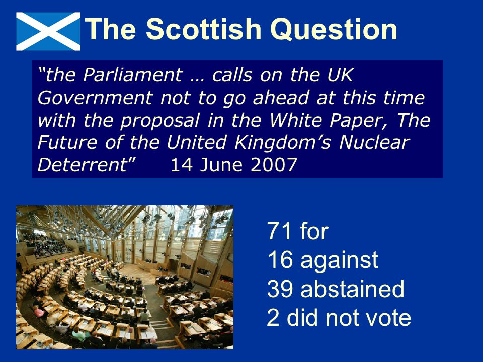 The Scottish Question the Parliament … calls on the UK Government not to go ahead at this time with the proposal in the White Paper, The Future of the United Kingdom's Nuclear Deterrent 14 June 2007 71 for 16 against 39 abstained 2 did not vote
