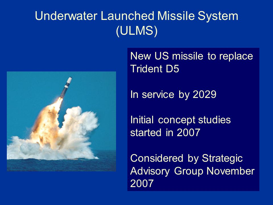 Underwater Launched Missile System (ULMS) New US missile to replace Trident D5 In service by 2029 Initial concept studies started in 2007 Considered by Strategic Advisory Group November 2007