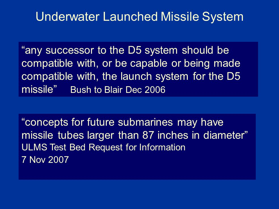 Underwater Launched Missile System any successor to the D5 system should be compatible with, or be capable or being made compatible with, the launch system for the D5 missile Bush to Blair Dec 2006 concepts for future submarines may have missile tubes larger than 87 inches in diameter ULMS Test Bed Request for Information 7 Nov 2007
