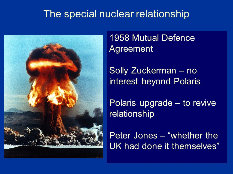 The special nuclear relationship 1958 Mutual Defence Agreement Solly Zuckerman – no interest beyond Polaris Polaris upgrade – to revive relationship Peter Jones – whether the UK had done it themselves