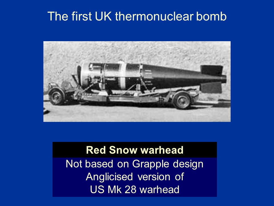 The first UK thermonuclear bomb Not based on Grapple design Anglicised version of US Mk 28 warhead Red Snow warhead