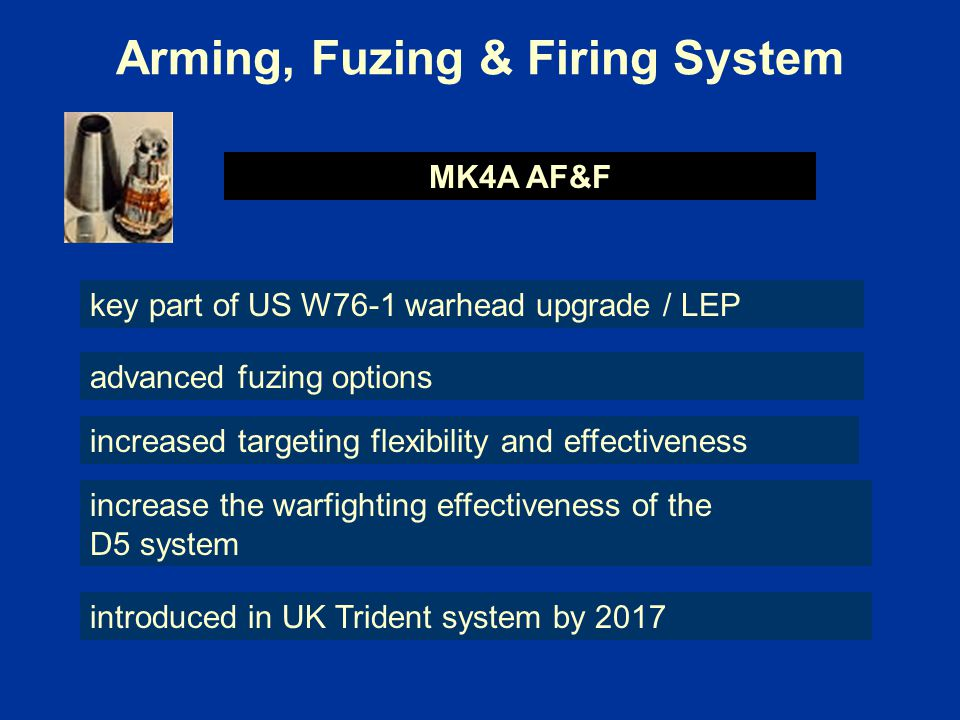 Arming, Fuzing & Firing System MK4A AF&F advanced fuzing options increased targeting flexibility and effectiveness key part of US W76-1 warhead upgrade / LEP increase the warfighting effectiveness of the D5 system introduced in UK Trident system by 2017