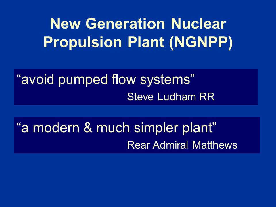 New Generation Nuclear Propulsion Plant (NGNPP) avoid pumped flow systems Steve Ludham RR a modern & much simpler plant Rear Admiral Matthews