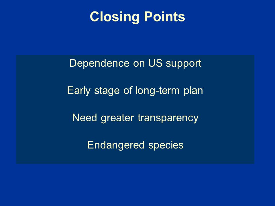 Closing Points Dependence on US support Early stage of long-term plan Need greater transparency Endangered species
