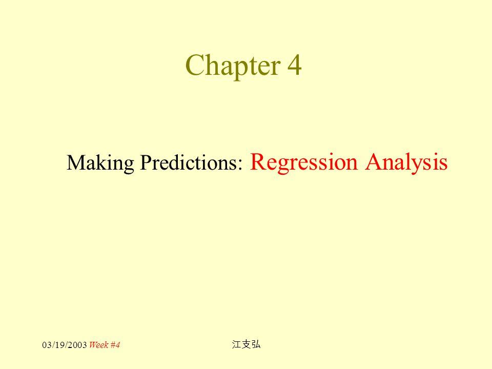 03/19/2003 Week #4 江支弘 Chapter 4 Making Predictions: Regression Analysis