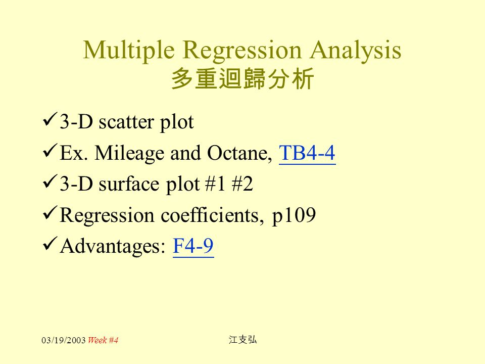03/19/2003 Week #4 江支弘 Multiple Regression Analysis 多重迴歸分析 3-D scatter plot Ex. Mileage and Octane, TB4-4TB4-4 3-D surface plot #1 #2 Regression coeff