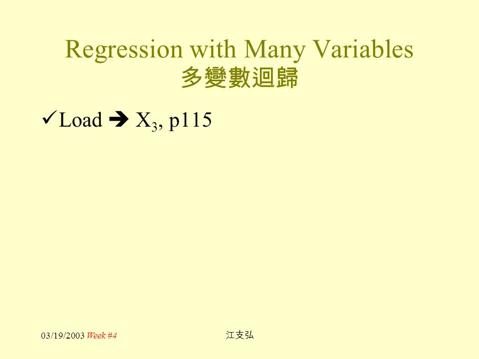 03/19/2003 Week #4 江支弘 Regression with Many Variables 多變數迴歸 Load  X 3, p115