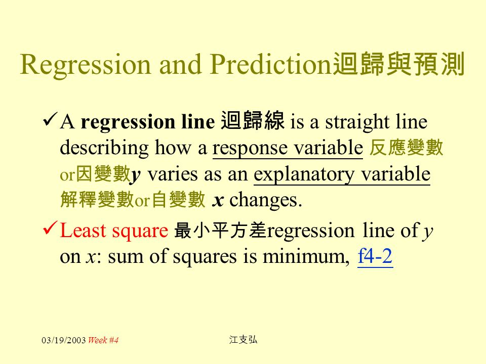 03/19/2003 Week #4 江支弘 Regression and Prediction 迴歸與預測 A regression line 迴歸線 is a straight line describing how a response variable 反應變數 or 因變數 y varie