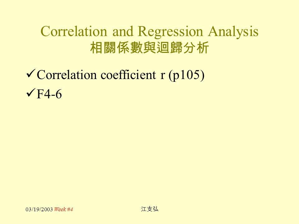 03/19/2003 Week #4 江支弘 Correlation and Regression Analysis 相關係數與迴歸分析 Correlation coefficient r (p105) F4-6