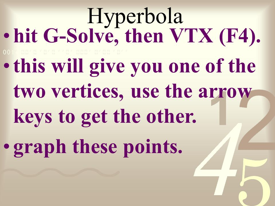 Hyperbola hit G-Solve, then VTX (F4). this will give you one of the two vertices, use the arrow keys to get the other. graph these points.