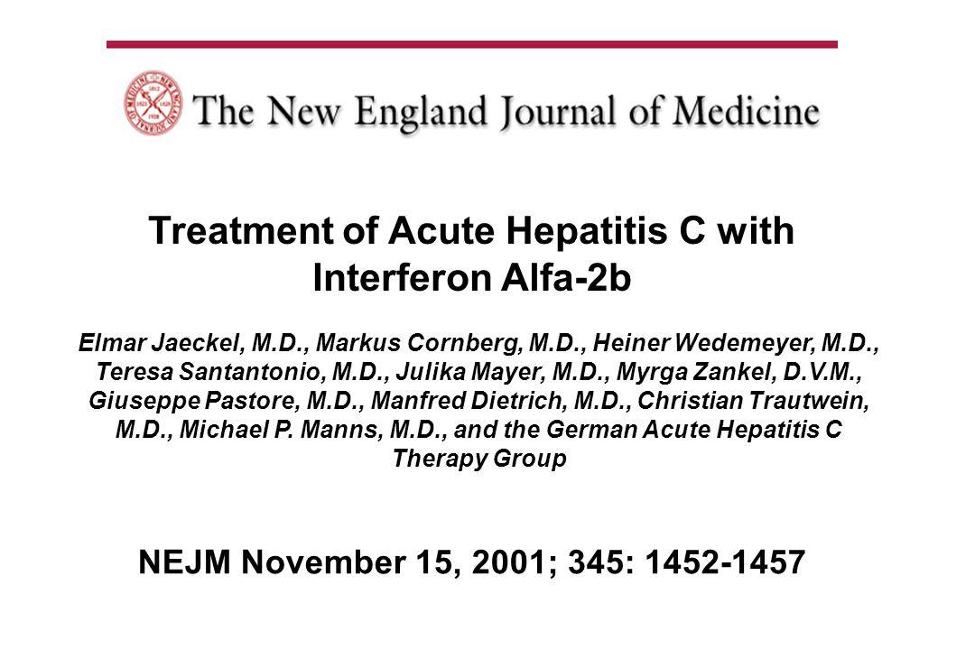 NEJM November 15, 2001; 345: 1452-1457 Treatment of Acute Hepatitis C with Interferon Alfa-2b Elmar Jaeckel, M.D., Markus Cornberg, M.D., Heiner Wedemeyer, M.D., Teresa Santantonio, M.D., Julika Mayer, M.D., Myrga Zankel, D.V.M., Giuseppe Pastore, M.D., Manfred Dietrich, M.D., Christian Trautwein, M.D., Michael P.