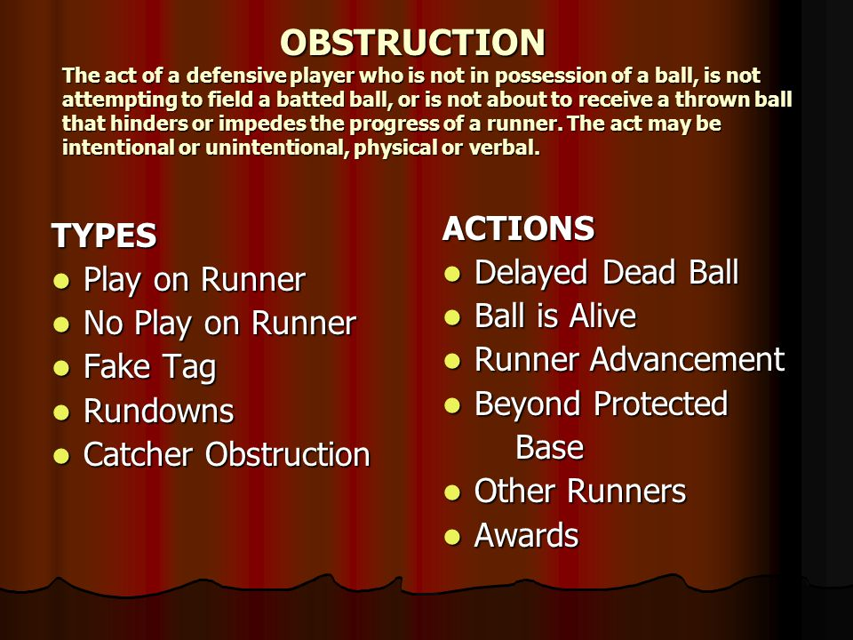 OBSTRUCTION The act of a defensive player who is not in possession of a ball, is not attempting to field a batted ball, or is not about to receive a thrown ball that hinders or impedes the progress of a runner.