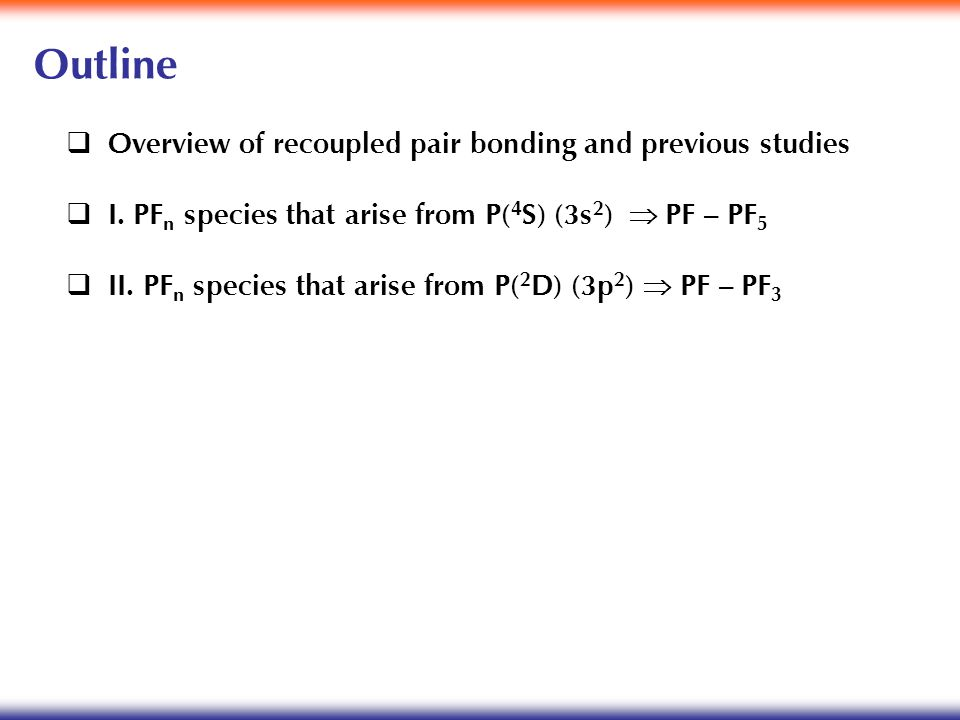 Outline  Overview of recoupled pair bonding and previous studies  I. PF n species that arise from P( 4 S) (3s 2 )  PF – PF 5  II. PF n species th